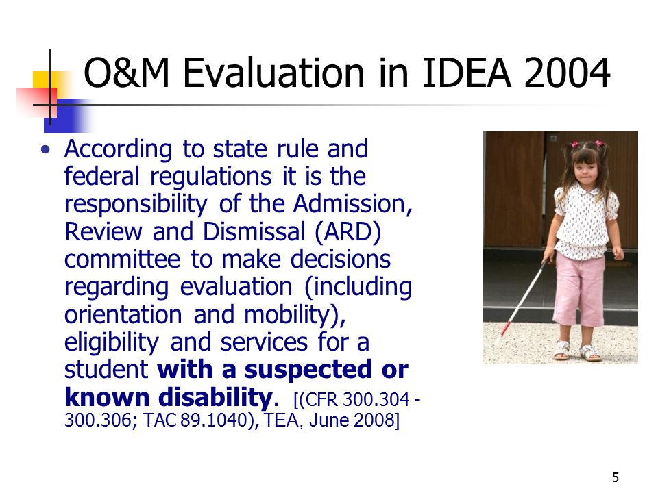 5 O&M Evaluation in IDEA 2004 According to state rule and federal regulations it is the responsibility of the Admission, Review and Dismissal (ARD) committee to make decisions regarding evaluation (including orientation and mobility), eligibility and services for a student with a suspected or known disability.