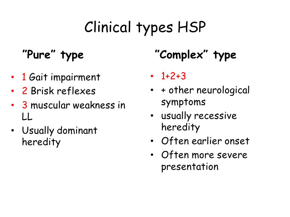 Clinical types HSP 1 Gait impairment 2 Brisk reflexes 3 muscular weakness in LL Usually dominant heredity 1+2+3 + other neurological symptoms usually recessive heredity Often earlier onset Often more severe presentation Pure type Complex type
