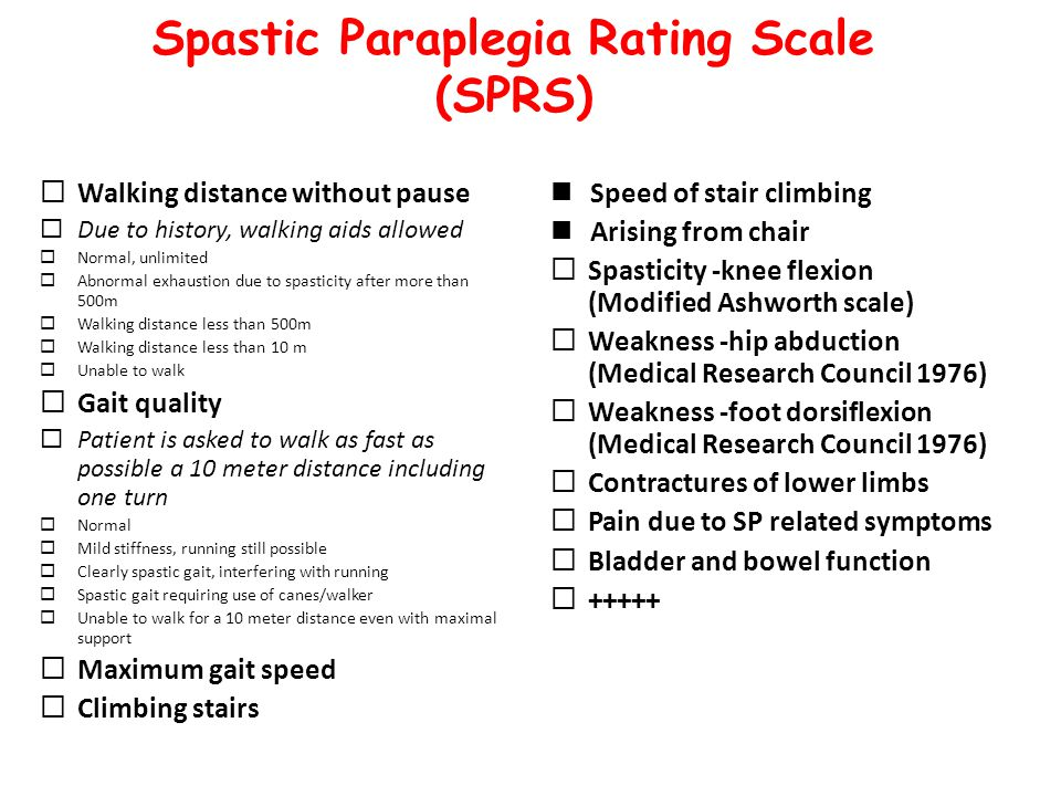 Spastic Paraplegia Rating Scale (SPRS)  Walking distance without pause  Due to history, walking aids allowed  Normal, unlimited  Abnormal exhaustion due to spasticity after more than 500m  Walking distance less than 500m  Walking distance less than 10 m  Unable to walk  Gait quality  Patient is asked to walk as fast as possible a 10 meter distance including one turn  Normal  Mild stiffness, running still possible  Clearly spastic gait, interfering with running  Spastic gait requiring use of canes/walker  Unable to walk for a 10 meter distance even with maximal support  Maximum gait speed  Climbing stairs Speed of stair climbing Arising from chair  Spasticity -knee flexion (Modified Ashworth scale)  Weakness -hip abduction (Medical Research Council 1976)  Weakness -foot dorsiflexion (Medical Research Council 1976)  Contractures of lower limbs  Pain due to SP related symptoms  Bladder and bowel function  +++++
