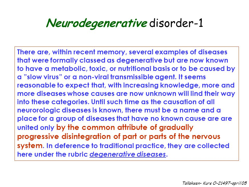 Neurodegenerative disorder-1 There are, within recent memory, several examples of diseases that were formally classed as degenerative but are now known to have a metabolic, toxic, or nutritional basis or to be caused by a slow virus or a non-viral transmissible agent.