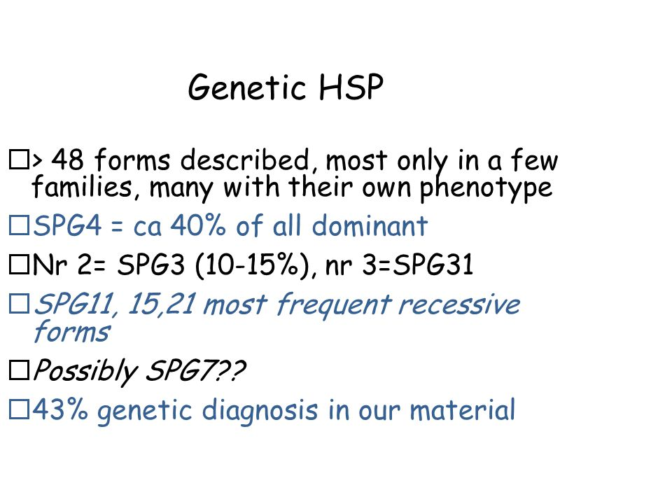Genetic HSP  > 48 forms described, most only in a few families, many with their own phenotype  SPG4 = ca 40% of all dominant  Nr 2= SPG3 (10-15%), nr 3=SPG31  SPG11, 15,21 most frequent recessive forms  Possibly SPG7?.