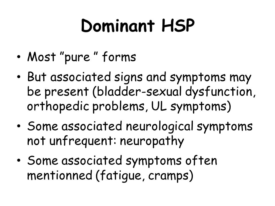 Dominant HSP Most pure forms But associated signs and symptoms may be present (bladder-sexual dysfunction, orthopedic problems, UL symptoms) Some associated neurological symptoms not unfrequent: neuropathy Some associated symptoms often mentionned (fatigue, cramps)