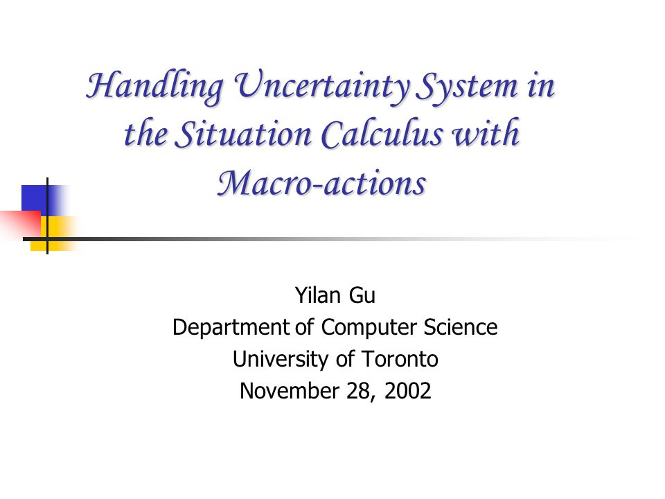 Handling Uncertainty System in the Situation Calculus with Macro-actions Yilan Gu Department of Computer Science University of Toronto November 28, 20