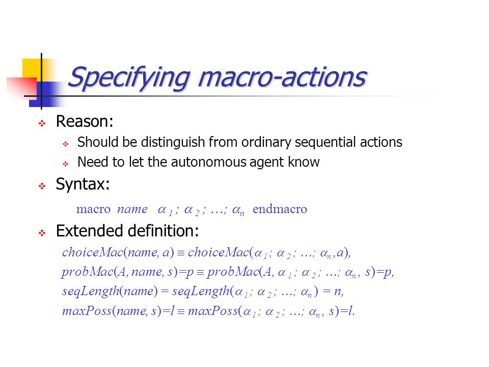 Specifying macro-actions  Reason:  Should be distinguish from ordinary sequential actions  Need to let the autonomous agent know  Syntax: macro na