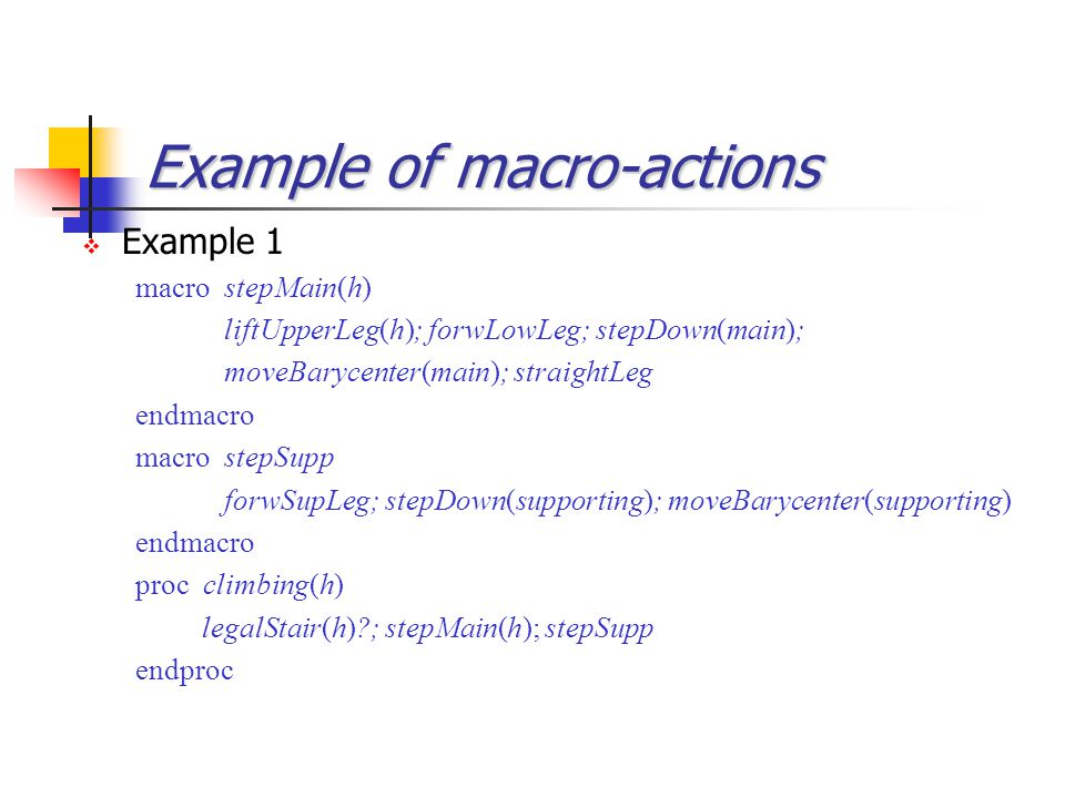 Example of macro-actions  Example 1 macro stepMain(h) liftUpperLeg(h); forwLowLeg; stepDown(main); moveBarycenter(main); straightLeg endmacro macro s
