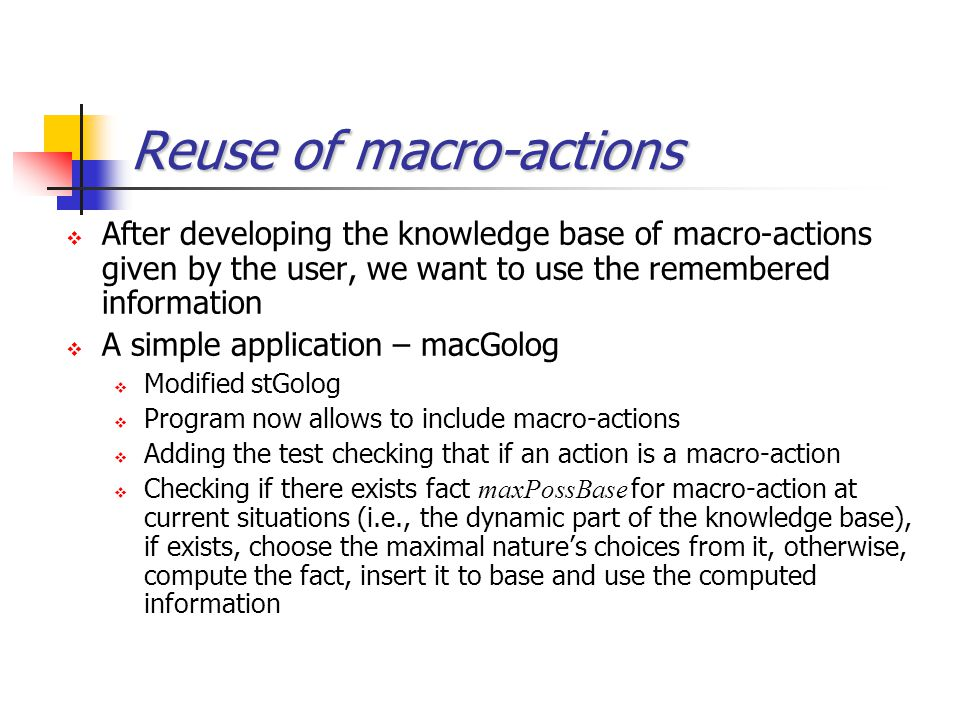 Reuse of macro-actions  After developing the knowledge base of macro-actions given by the user, we want to use the remembered information  A simple