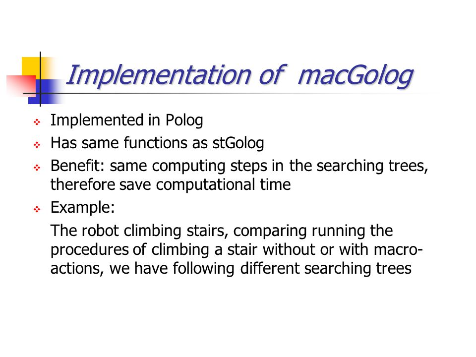 Implementation of macGolog  Implemented in Polog  Has same functions as stGolog  Benefit: same computing steps in the searching trees, therefore sa
