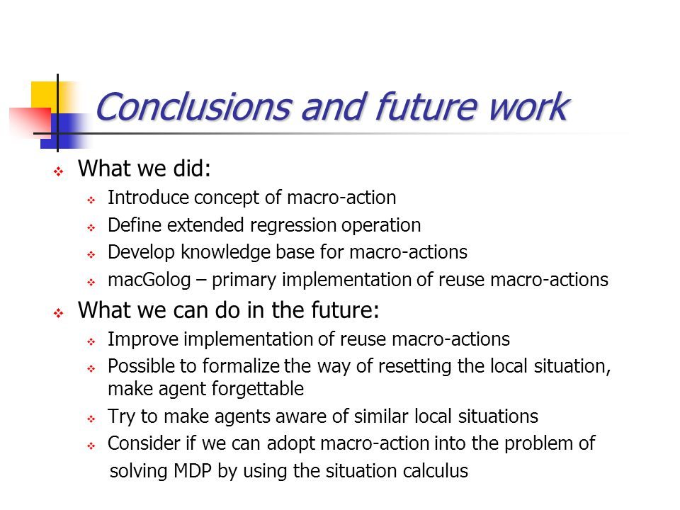 Conclusions and future work  What we did:  Introduce concept of macro-action  Define extended regression operation  Develop knowledge base for mac
