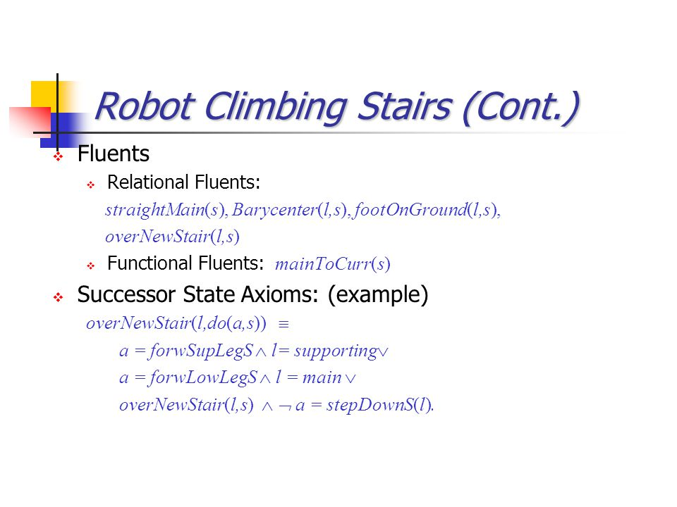Robot Climbing Stairs (Cont.)  Probabilities: (examples) prob 0 (liftTill(h), liftUpperLeg(h), s) = h/(h+100).