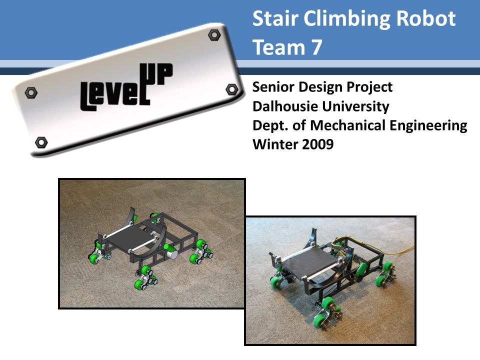 Stair Climbing Robot Team 7 Senior Design Project Dalhousie University Dept. of Mechanical Engineering Winter 2009
