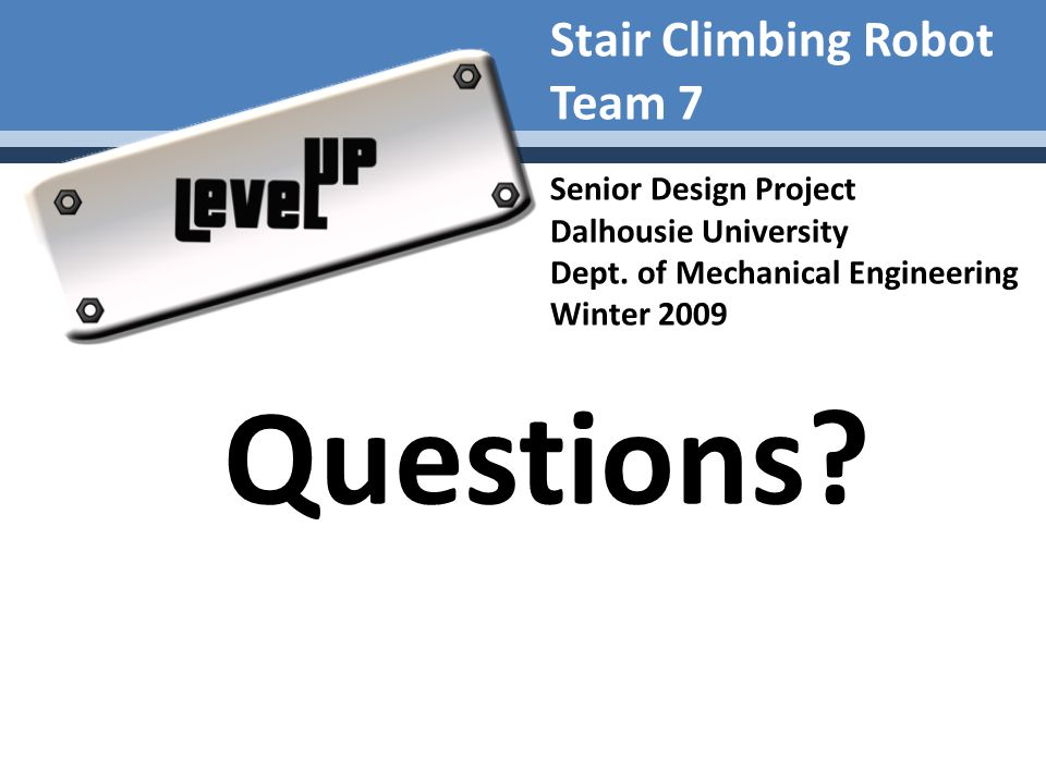 Stair Climbing Robot Team 7 Senior Design Project Dalhousie University Dept. of Mechanical Engineering Winter 2009 Questions?