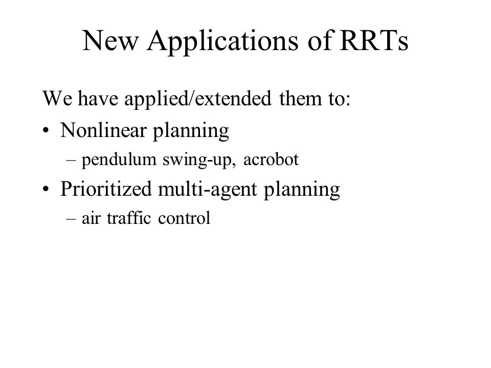 New Applications of RRTs We have applied/extended them to: Nonlinear planning –pendulum swing-up, acrobot Prioritized multi-agent planning –air traffic control