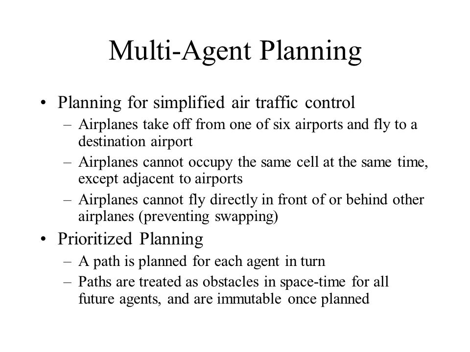 Planning for simplified air traffic control –Airplanes take off from one of six airports and fly to a destination airport –Airplanes cannot occupy the same cell at the same time, except adjacent to airports –Airplanes cannot fly directly in front of or behind other airplanes (preventing swapping) Prioritized Planning –A path is planned for each agent in turn –Paths are treated as obstacles in space-time for all future agents, and are immutable once planned Multi-Agent Planning