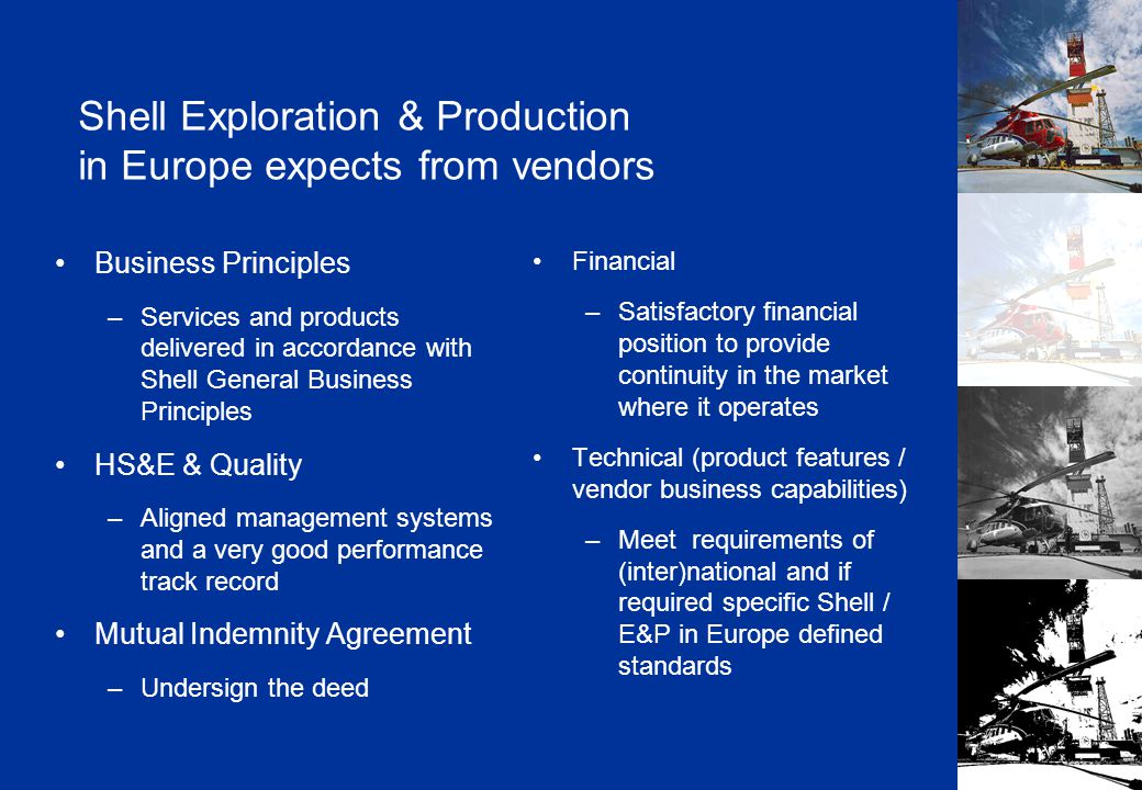 Shell Exploration & Production in Europe expects from vendors Business Principles – Services and products delivered in accordance with Shell General Business Principles HS&E & Quality – Aligned management systems and a very good performance track record Mutual Indemnity Agreement – Undersign the deed Financial – Satisfactory financial position to provide continuity in the market where it operates Technical (product features / vendor business capabilities) – Meet requirements of (inter)national and if required specific Shell / E&P in Europe defined standards