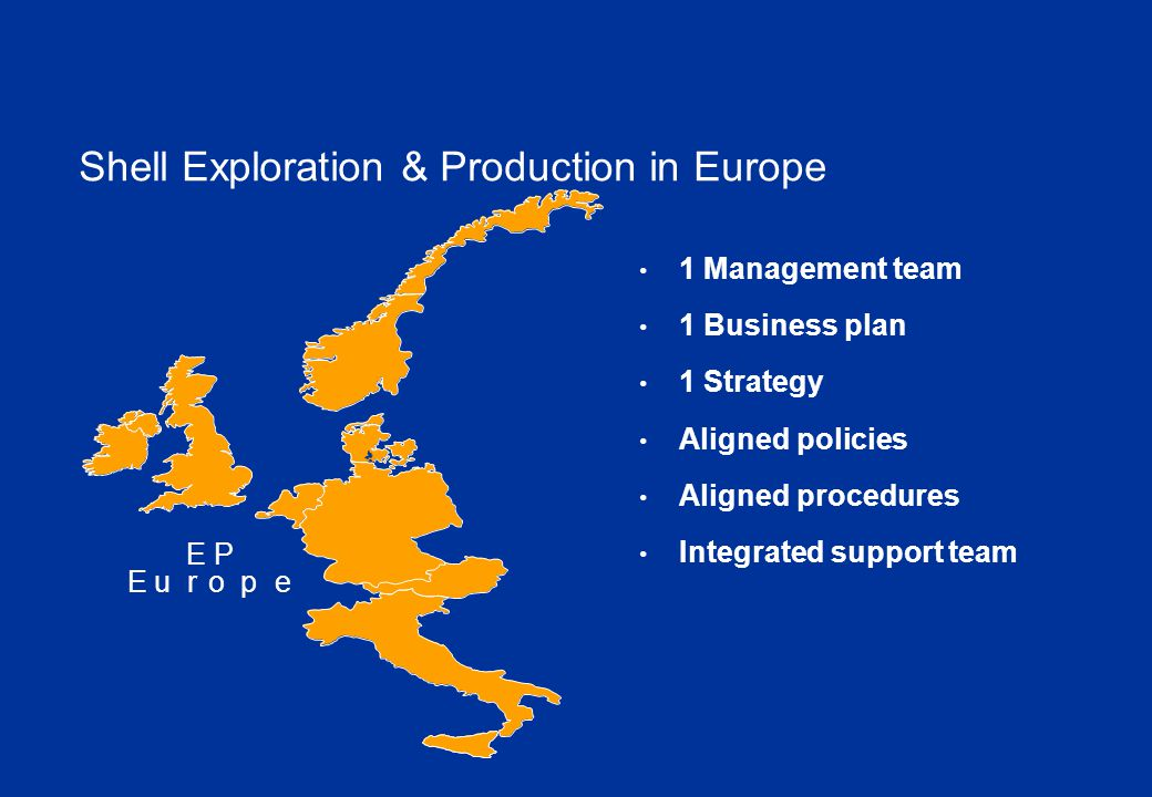 EP Europe 1 Management team 1 Business plan 1 Strategy Aligned policies Aligned procedures Integrated support team Shell Exploration & Production in Europe