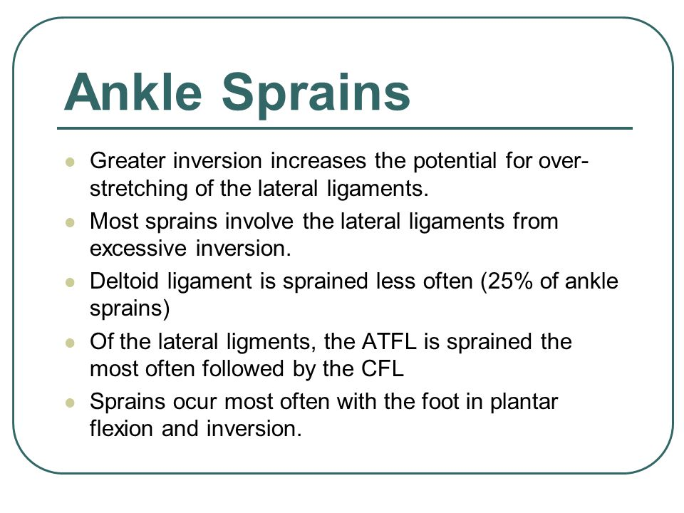 Ankle Sprains Greater inversion increases the potential for over- stretching of the lateral ligaments.