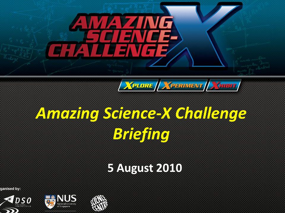 Amazing Science-X Challenge Briefing 5 August 2010 Amazing Science-X Challenge Briefing 5 August 2010