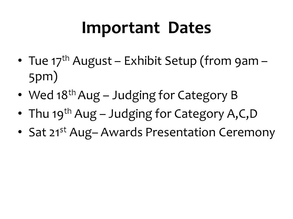 Important Dates Tue 17 th August – Exhibit Setup (from 9am – 5pm) Wed 18 th Aug – Judging for Category B Thu 19 th Aug – Judging for Category A,C,D Sat 21 st Aug– Awards Presentation Ceremony