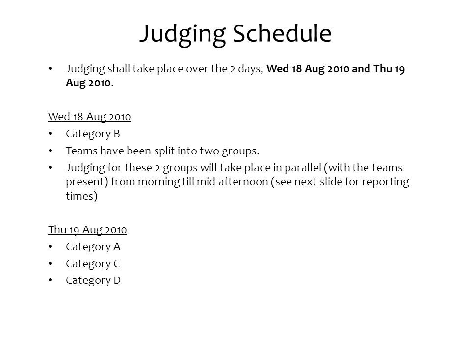 Judging Schedule Judging shall take place over the 2 days, Wed 18 Aug 2010 and Thu 19 Aug 2010.