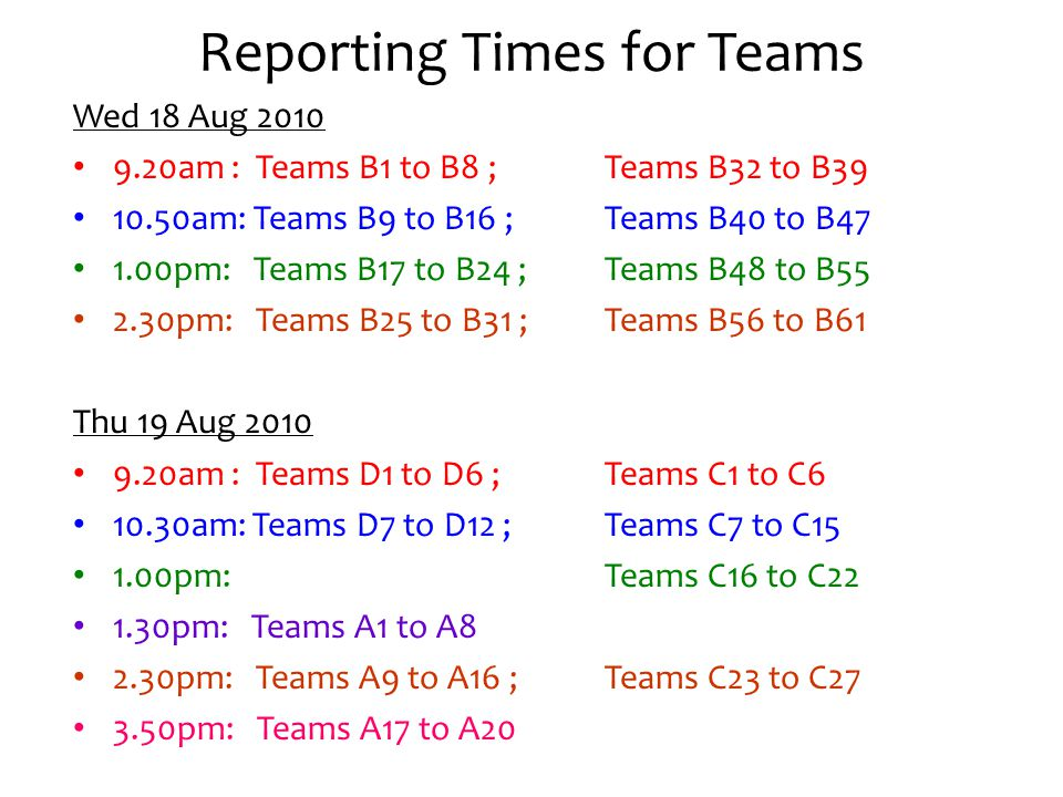 Reporting Times for Teams Wed 18 Aug 2010 9.20am : Teams B1 to B8 ; Teams B32 to B39 10.50am: Teams B9 to B16 ; Teams B40 to B47 1.00pm: Teams B17 to B24 ; Teams B48 to B55 2.30pm: Teams B25 to B31 ; Teams B56 to B61 Thu 19 Aug 2010 9.20am : Teams D1 to D6 ; Teams C1 to C6 10.30am: Teams D7 to D12 ;Teams C7 to C15 1.00pm: Teams C16 to C22 1.30pm: Teams A1 to A8 2.30pm: Teams A9 to A16 ; Teams C23 to C27 3.50pm: Teams A17 to A20