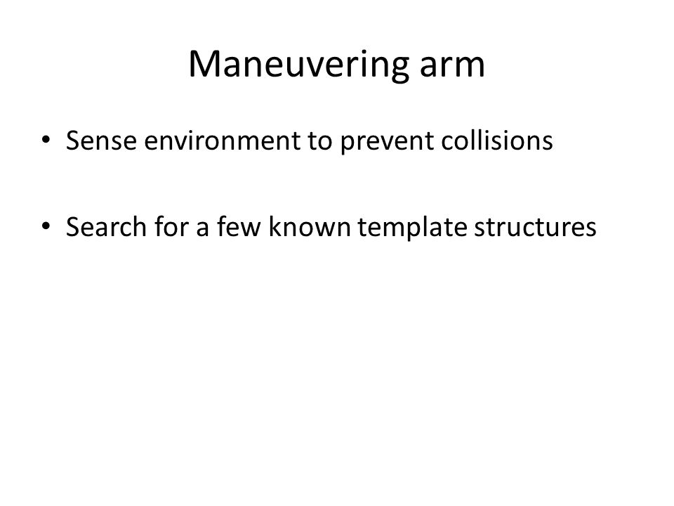 Maneuvering arm Sense environment to prevent collisions Search for a few known template structures