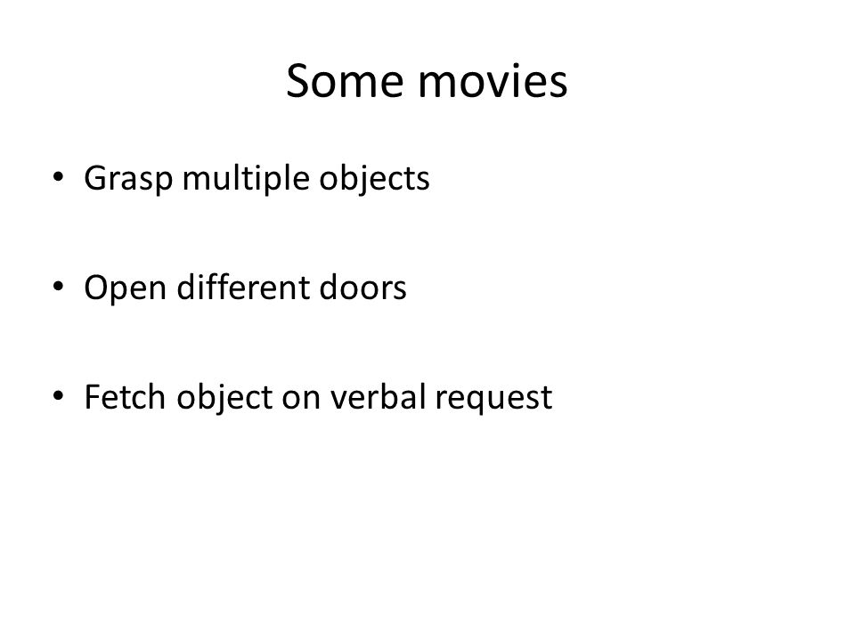 Some movies Grasp multiple objects Open different doors Fetch object on verbal request