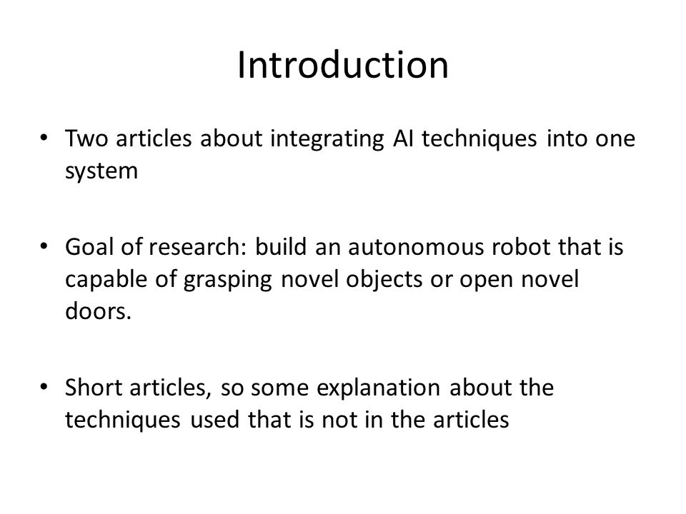 Introduction Two articles about integrating AI techniques into one system Goal of research: build an autonomous robot that is capable of grasping novel objects or open novel doors.