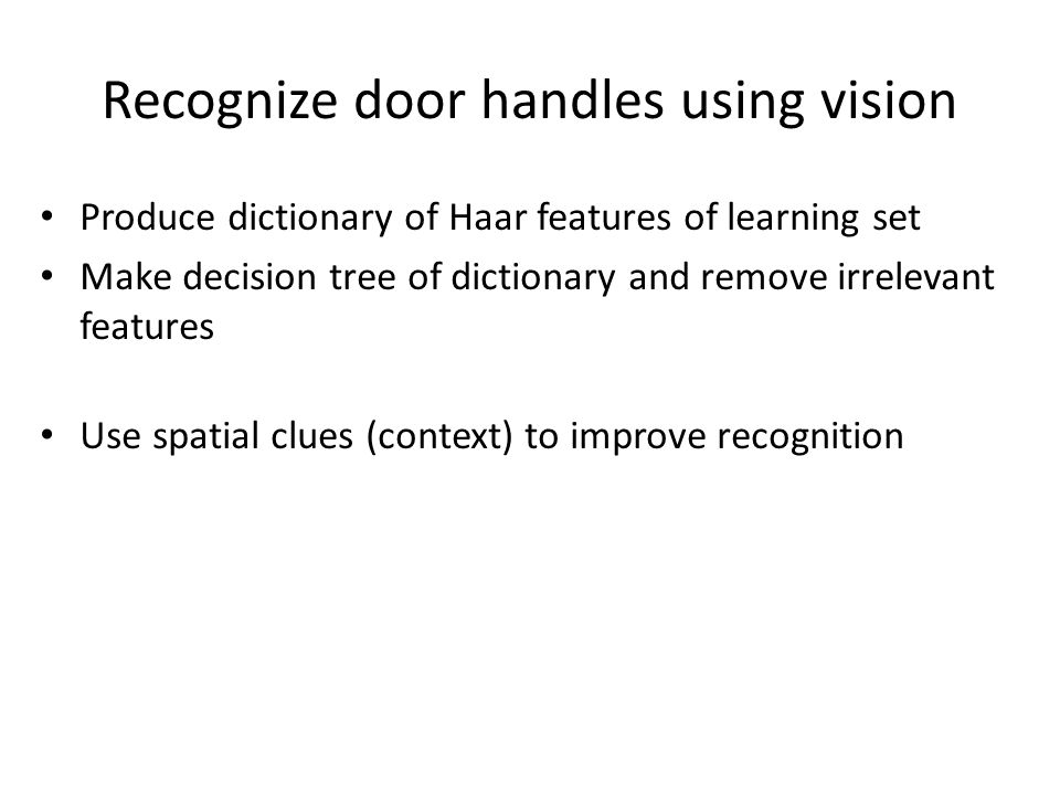 Recognize door handles using vision Produce dictionary of Haar features of learning set Make decision tree of dictionary and remove irrelevant features Use spatial clues (context) to improve recognition