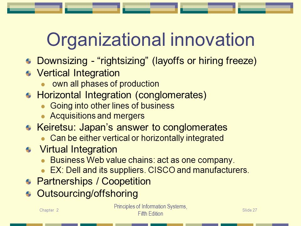 Chapter 2Slide 27 Principles of Information Systems, Fifth Edition Organizational innovation Downsizing - rightsizing (layoffs or hiring freeze) Vertical Integration own all phases of production Horizontal Integration (conglomerates) Going into other lines of business Acquisitions and mergers Keiretsu: Japan's answer to conglomerates Can be either vertical or horizontally integrated Virtual Integration Business Web value chains: act as one company.