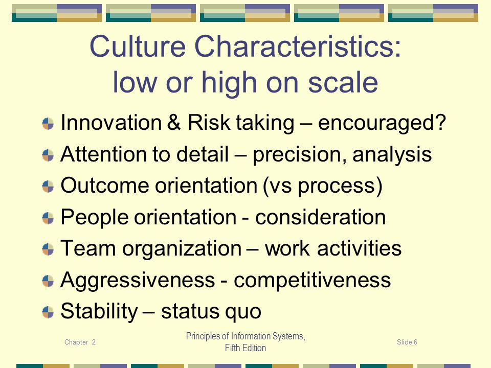 Chapter 2Slide 6 Principles of Information Systems, Fifth Edition Culture Characteristics: low or high on scale Innovation & Risk taking – encouraged.