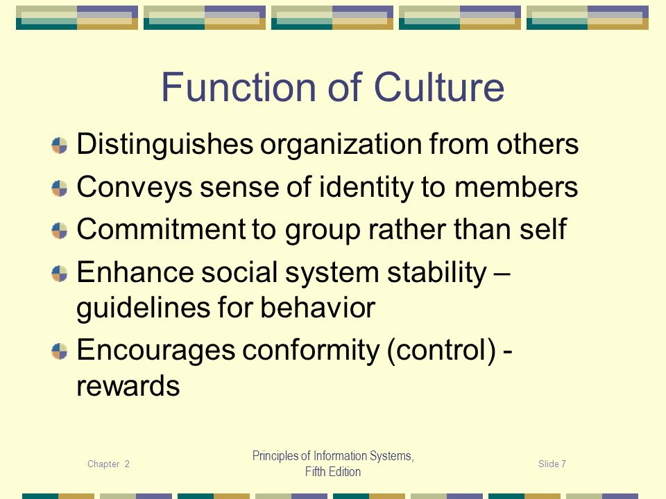 Chapter 2Slide 8 Principles of Information Systems, Fifth Edition Creating and maintaining culture Stories - history Rituals Language – jargon or slogans Material symbols: dress codes, office space, furnishings, other perks, rewards system