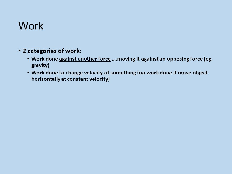 Work 2 categories of work: Work done against another force ….moving it against an opposing force (eg.