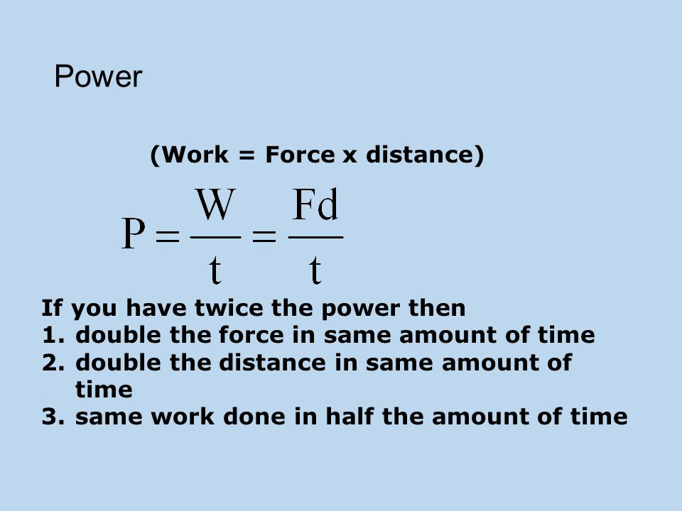 Power (Work = Force x distance) If you have twice the power then 1.double the force in same amount of time 2.double the distance in same amount of time 3.same work done in half the amount of time