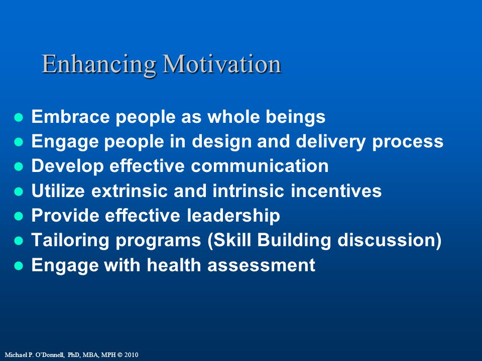 Enhancing Motivation Embrace people as whole beings Engage people in design and delivery process Develop effective communication Utilize extrinsic and intrinsic incentives Provide effective leadership Tailoring programs (Skill Building discussion) Engage with health assessment Michael P.