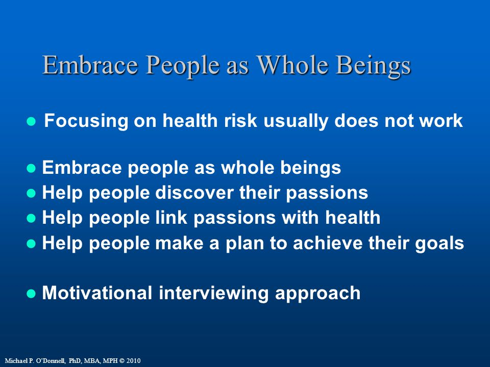 Embrace People as Whole Beings Focusing on health risk usually does not work Embrace people as whole beings Help people discover their passions Help people link passions with health Help people make a plan to achieve their goals Motivational interviewing approach Michael P.