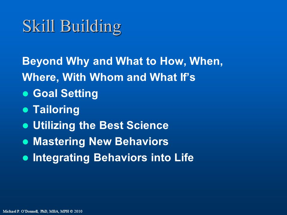 Skill Building Beyond Why and What to How, When, Where, With Whom and What If's Goal Setting Tailoring Utilizing the Best Science Mastering New Behaviors Integrating Behaviors into Life Michael P.