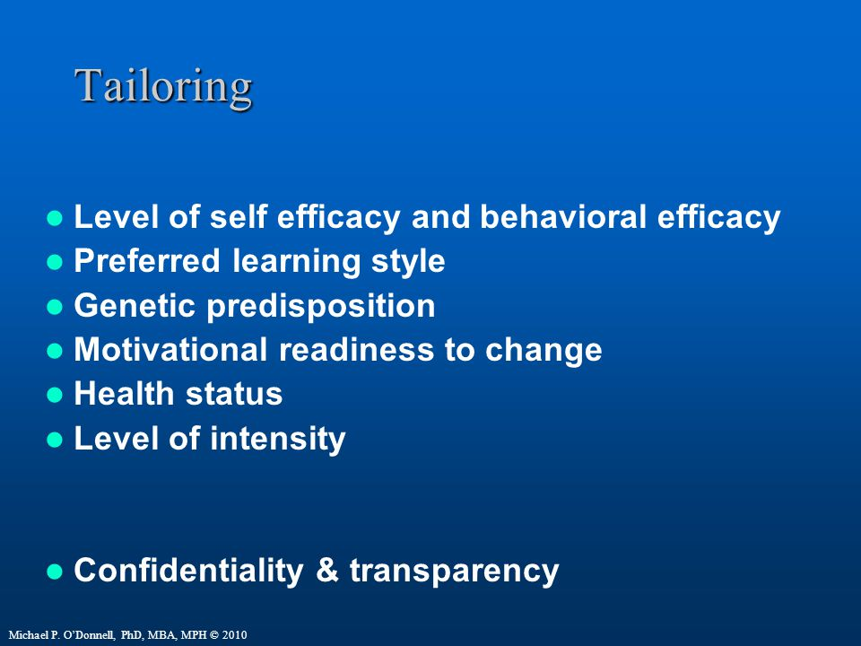 Tailoring Level of self efficacy and behavioral efficacy Preferred learning style Genetic predisposition Motivational readiness to change Health status Level of intensity Confidentiality & transparency Michael P.