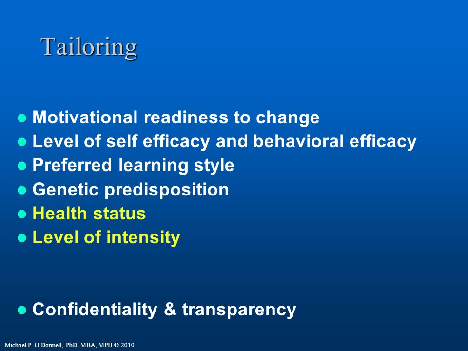 Tailoring Motivational readiness to change Level of self efficacy and behavioral efficacy Preferred learning style Genetic predisposition Health status Level of intensity Confidentiality & transparency Michael P.