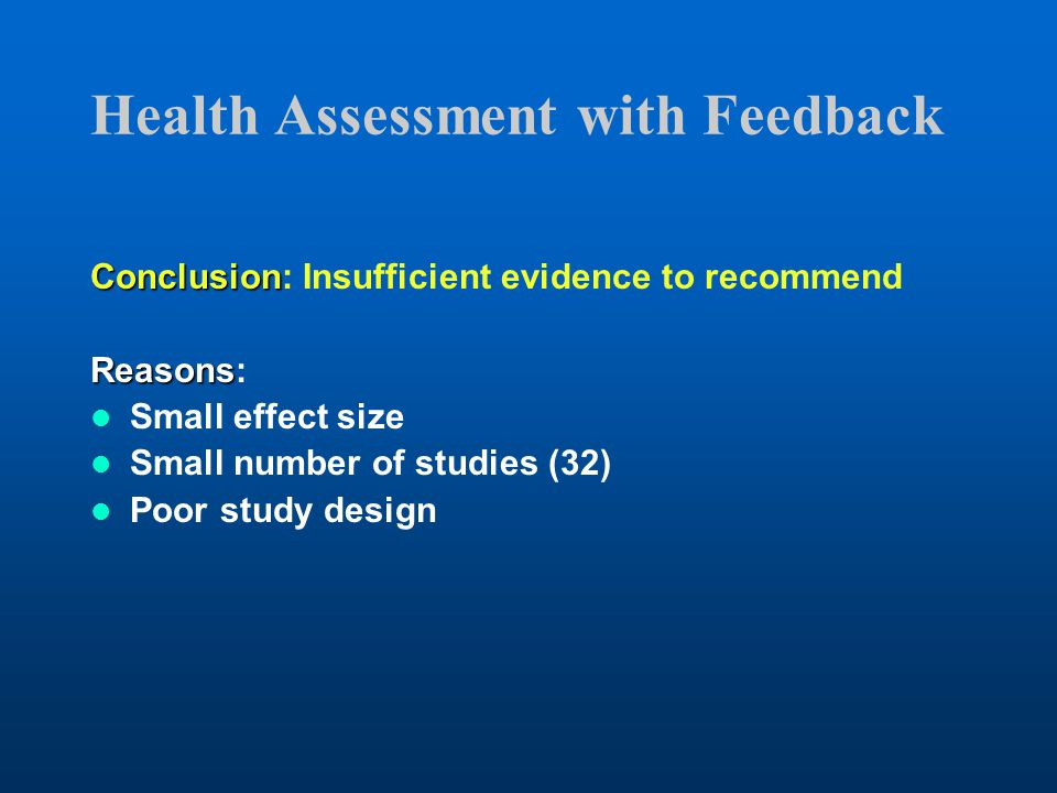 Health Assessment with Feedback Conclusion Conclusion: Insufficient evidence to recommend Reasons Reasons: Small effect size Small number of studies (32) Poor study design