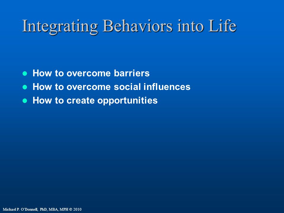 Integrating Behaviors into Life How to overcome barriers How to overcome social influences How to create opportunities Michael P.