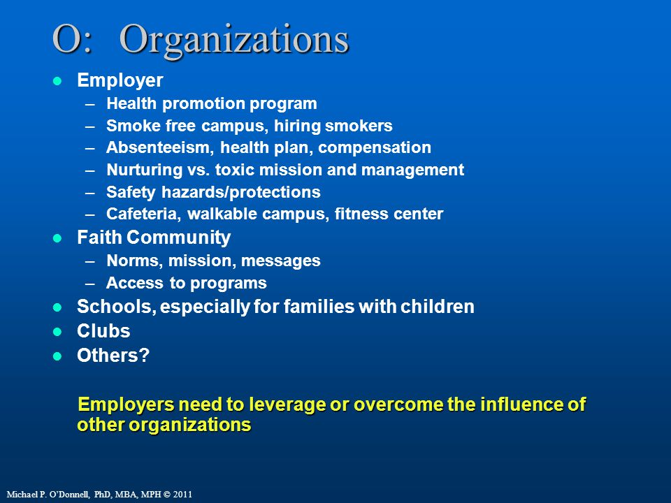 O:Organizations Employer –Health promotion program –Smoke free campus, hiring smokers –Absenteeism, health plan, compensation –Nurturing vs.