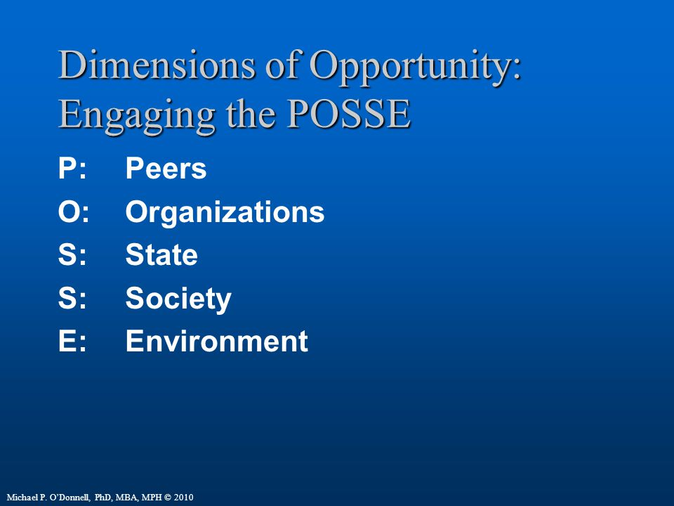 Dimensions of Opportunity: Engaging the POSSE P:Peers O:Organizations S:State S: Society E:Environment Michael P.