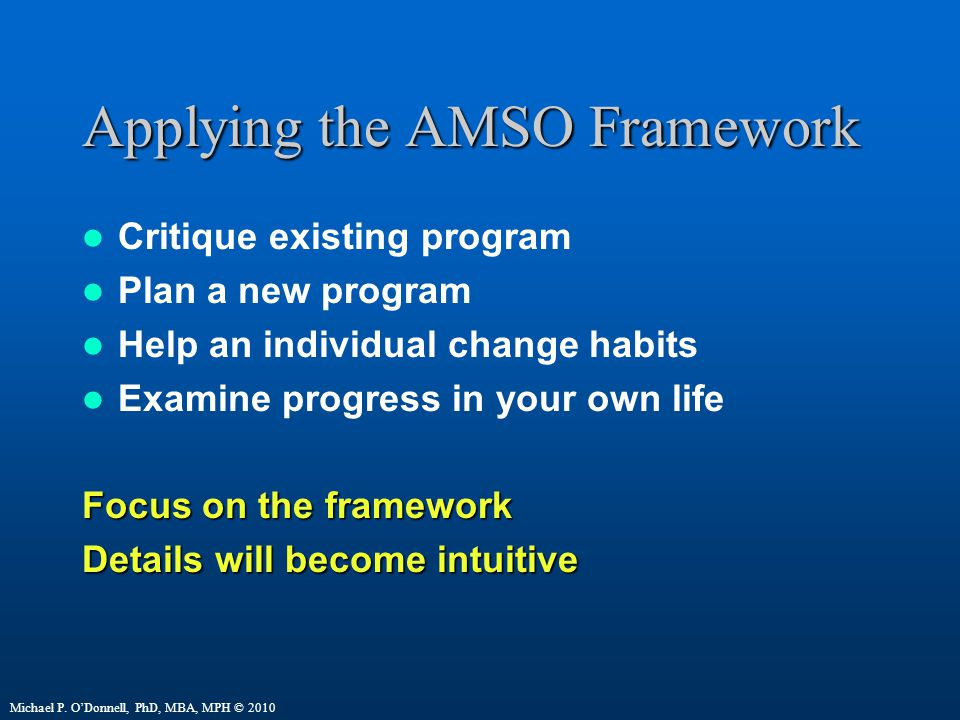Applying the AMSO Framework Critique existing program Plan a new program Help an individual change habits Examine progress in your own life Focus on the framework Details will become intuitive Michael P.