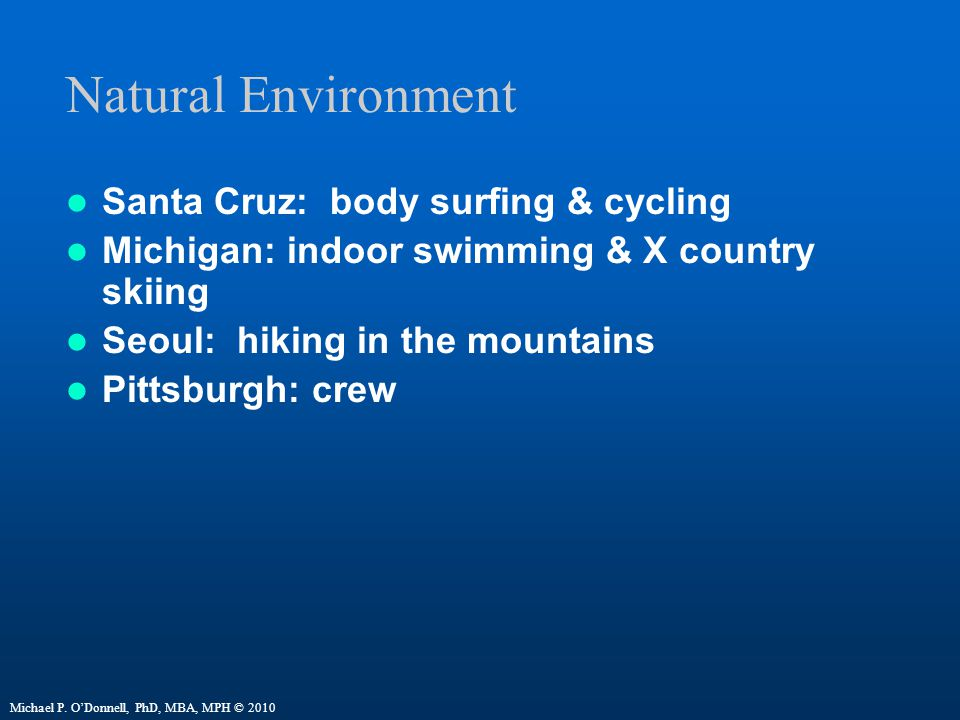 Natural Environment Santa Cruz: body surfing & cycling Michigan: indoor swimming & X country skiing Seoul: hiking in the mountains Pittsburgh: crew Michael P.