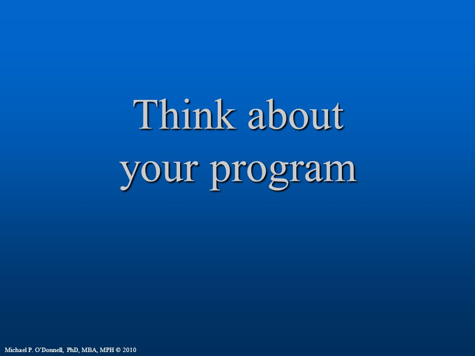 Think about your program Michael P. O'Donnell, PhD, MBA, MPH © 2010