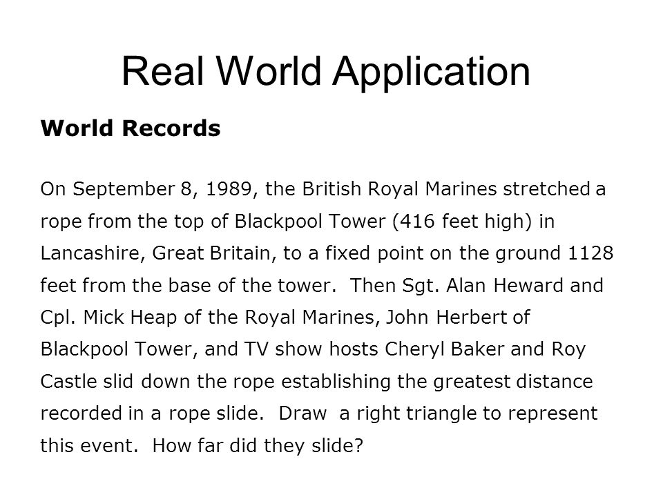 Real World Application World Records On September 8, 1989, the British Royal Marines stretched a rope from the top of Blackpool Tower (416 feet high) in Lancashire, Great Britain, to a fixed point on the ground 1128 feet from the base of the tower.