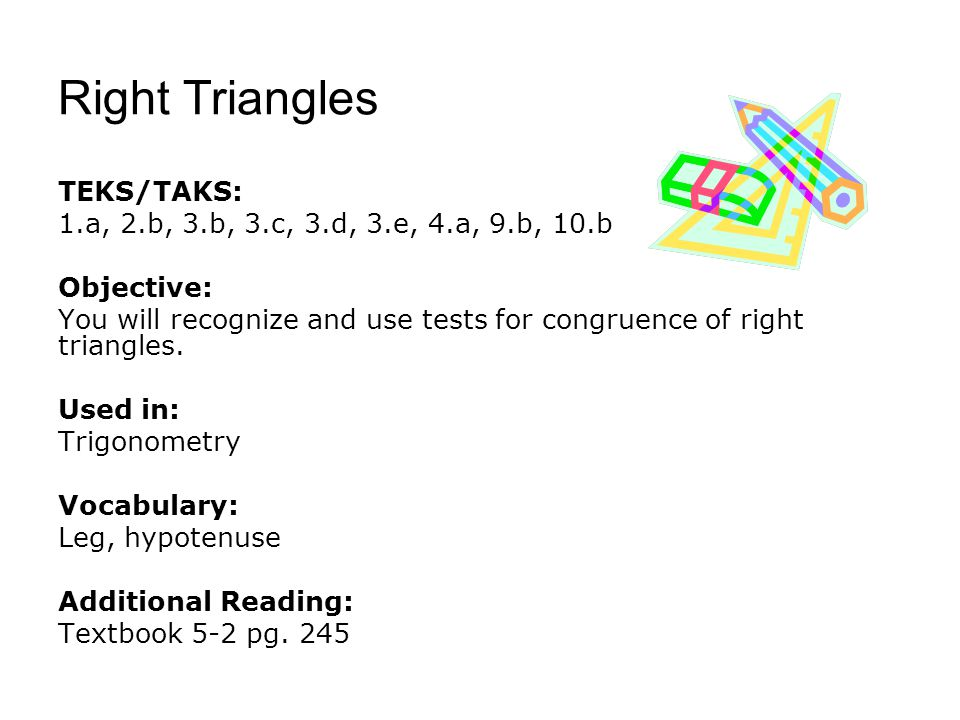 Right Triangles TEKS/TAKS: 1.a, 2.b, 3.b, 3.c, 3.d, 3.e, 4.a, 9.b, 10.b Objective: You will recognize and use tests for congruence of right triangles.