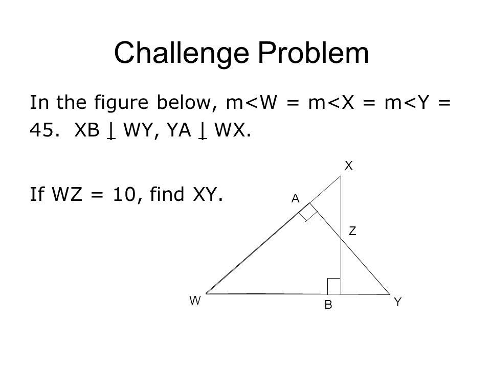 Challenge Problem In the figure below, m<W = m<X = m<Y = 45. XB | WY, YA | WX. If WZ = 10, find XY. W A X B Y Z