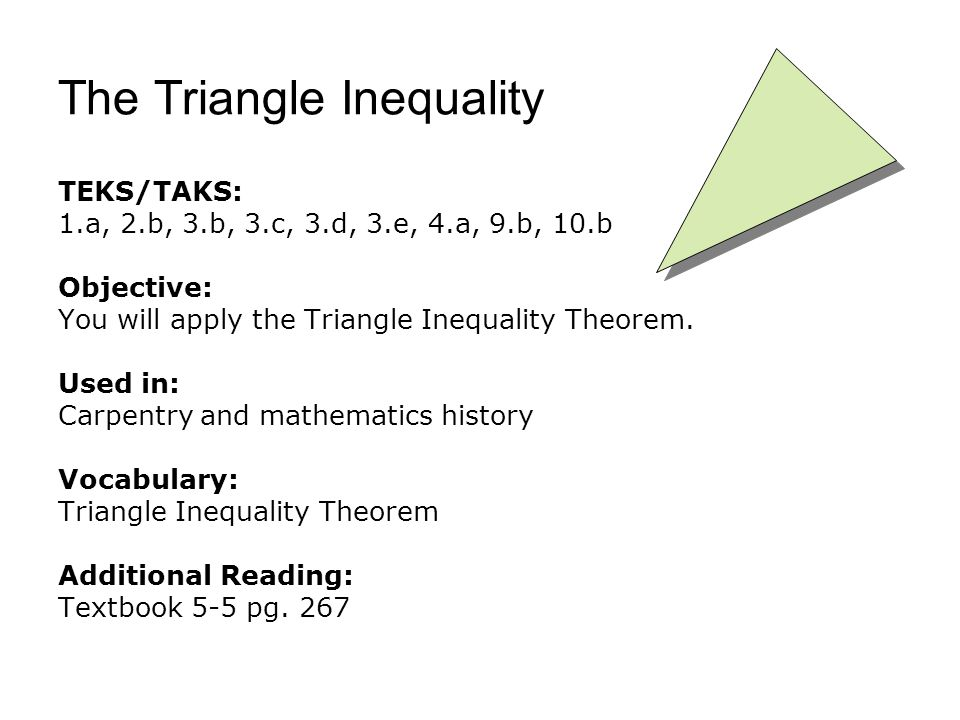 The Triangle Inequality TEKS/TAKS: 1.a, 2.b, 3.b, 3.c, 3.d, 3.e, 4.a, 9.b, 10.b Objective: You will apply the Triangle Inequality Theorem.
