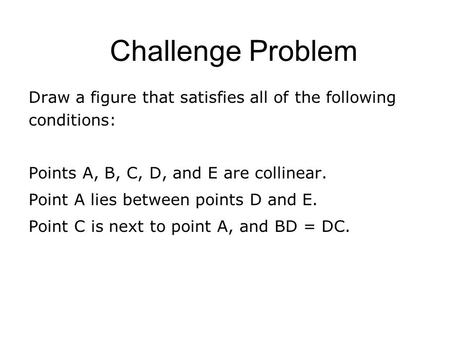 Challenge Problem Draw a figure that satisfies all of the following conditions: Points A, B, C, D, and E are collinear. Point A lies between points D